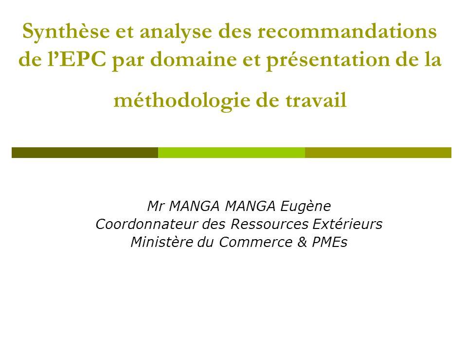 Synthèse et analyse des recommandations de lEPC par domaine et présentation de la méthodologie de travail Mr MANGA MANGA Eugène Coordonnateur des Ressources Extérieurs Ministère du Commerce & PMEs