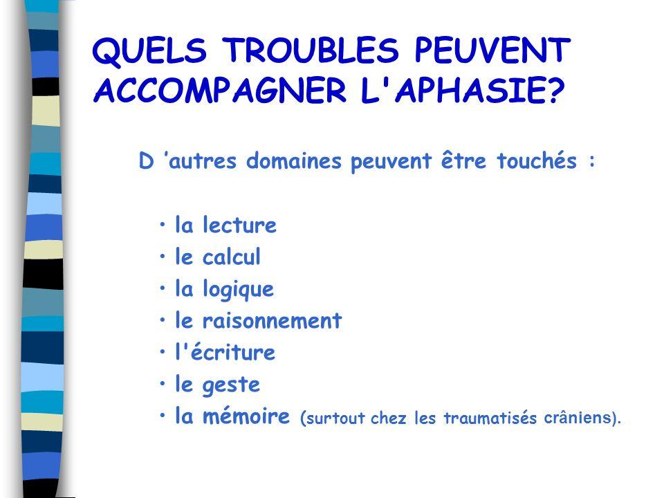 QUELS TROUBLES PEUVENT ACCOMPAGNER L'APHASIE? D autres domaines peuvent être touchés : la lecture le calcul la logique le raisonnement l'écriture le g