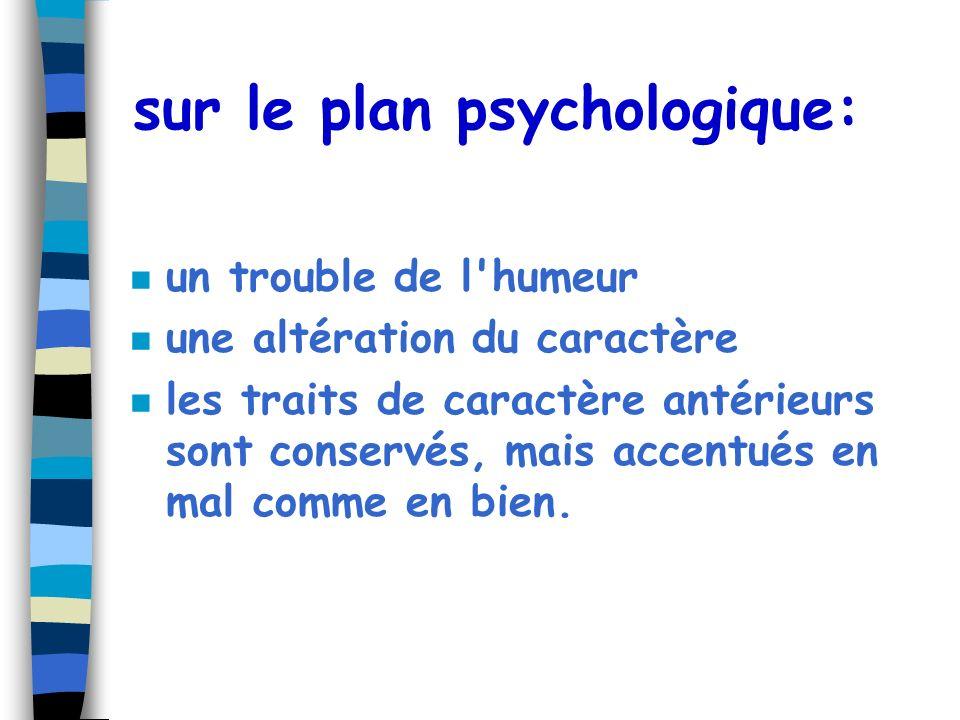 sur le plan psychologique: n un trouble de l'humeur n une altération du caractère n les traits de caractère antérieurs sont conservés, mais accentués
