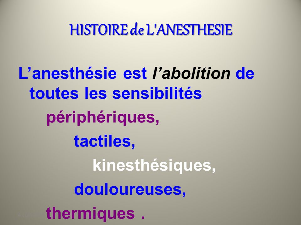 4 Juin 2010 HISTOIRE de L ANESTHESIE Lanesthésie est labolition de toutes les sensibilités périphériques, tactiles, kinesthésiques, douloureuses, thermiques.