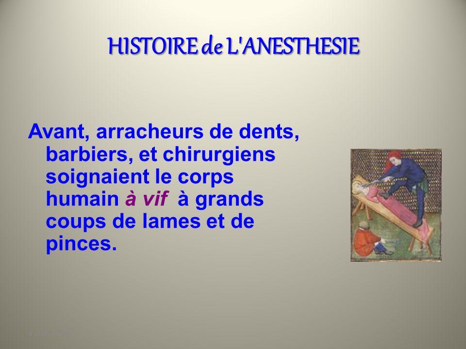 4 Juin 2010 HISTOIRE de L ANESTHESIE Avant, arracheurs de dents, barbiers, et chirurgiens soignaient le corps humain à vif à grands coups de lames et de pinces..