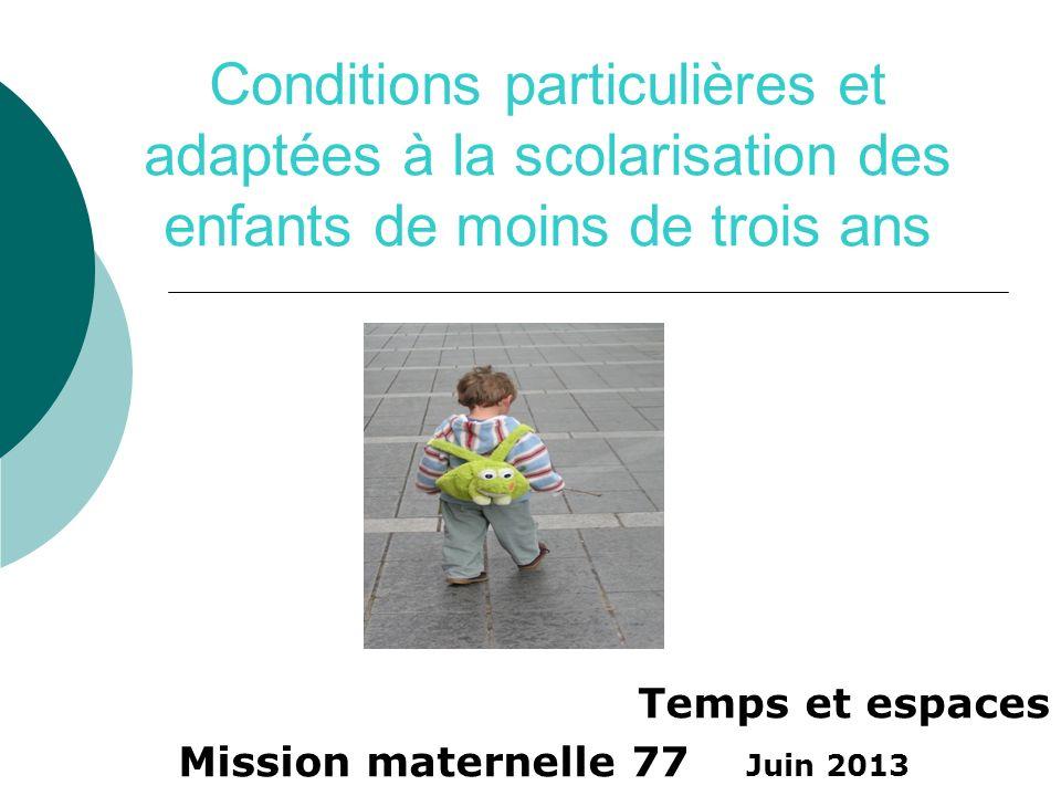 Conditions particulières et adaptées à la scolarisation des enfants de moins de trois ans Temps et espaces Mission maternelle 77 Juin 2013