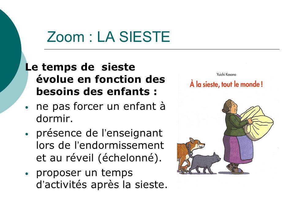 Zoom : LA SIESTE Le temps de sieste évolue en fonction des besoins des enfants : ne pas forcer un enfant à dormir. présence de lenseignant lors de len