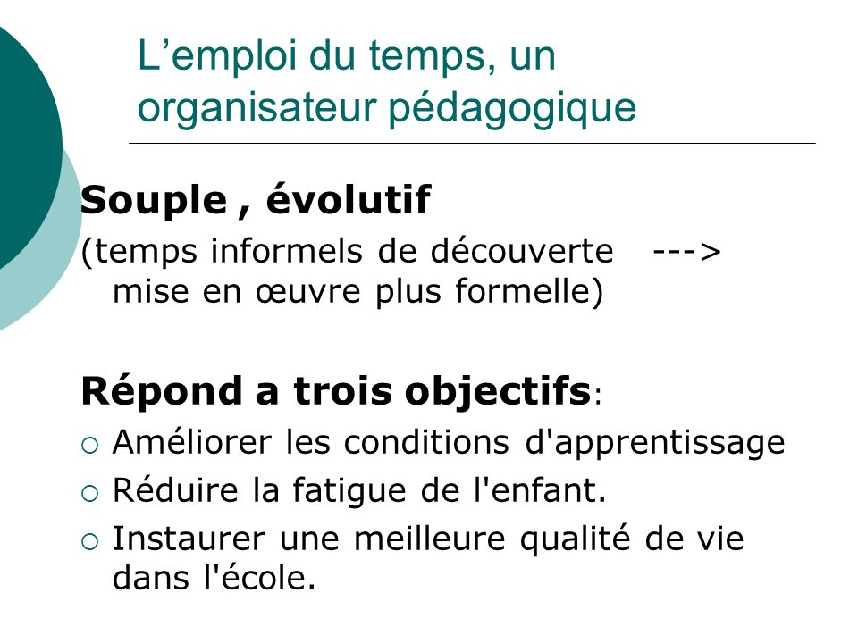 Lemploi du temps, un organisateur pédagogique Souple, évolutif (temps informels de découverte ---> mise en œuvre plus formelle) Répond a trois objecti