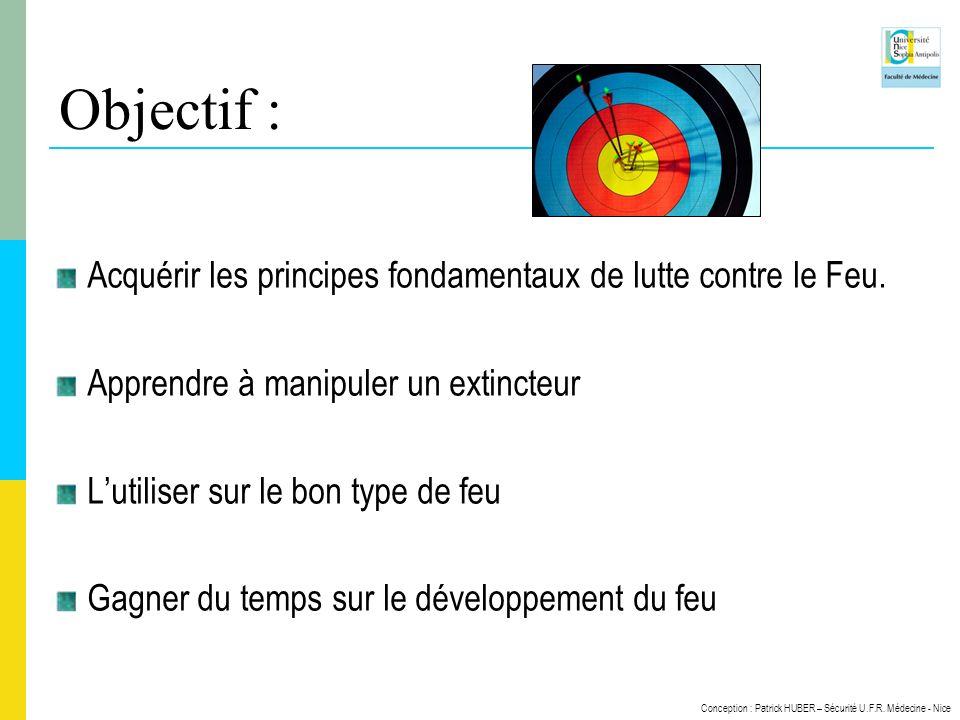 Conception : Patrick HUBER – Sécurité U.F.R. Médecine - Nice Objectif : Acquérir les principes fondamentaux de lutte contre le Feu. Apprendre à manipu