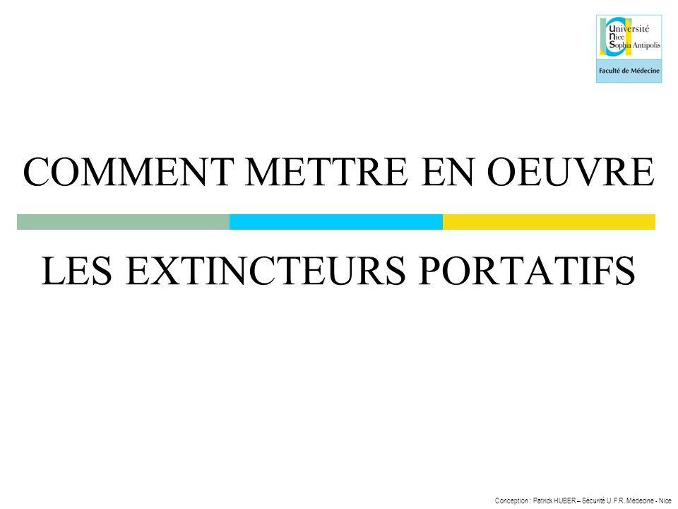 Conception : Patrick HUBER – Sécurité U.F.R. Médecine - Nice COMMENT METTRE EN OEUVRE LES EXTINCTEURS PORTATIFS
