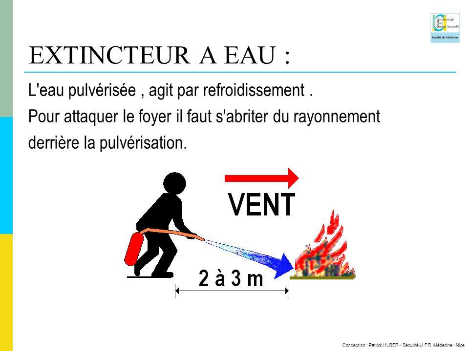 Conception : Patrick HUBER – Sécurité U.F.R. Médecine - Nice EXTINCTEUR A EAU : L'eau pulvérisée, agit par refroidissement. Pour attaquer le foyer il