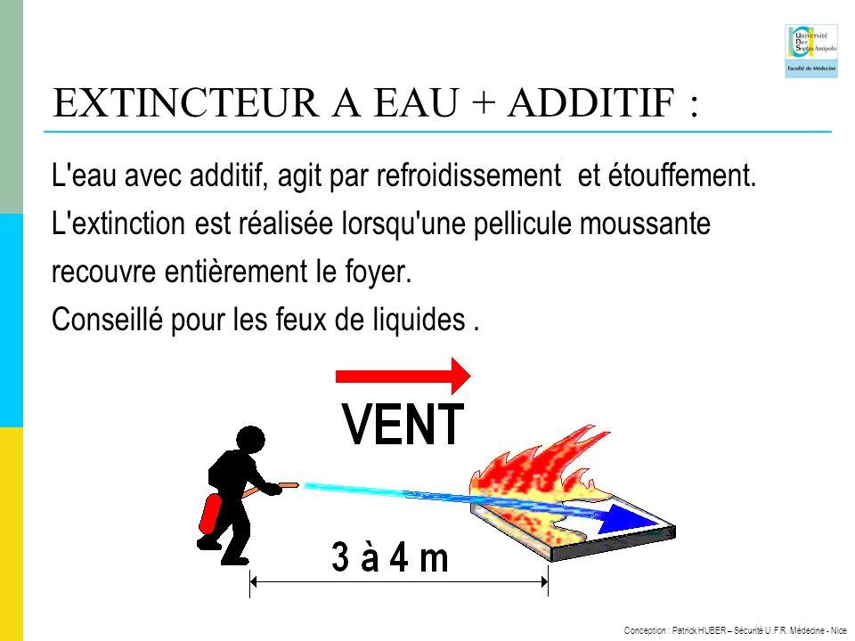 Conception : Patrick HUBER – Sécurité U.F.R. Médecine - Nice EXTINCTEUR A EAU + ADDITIF : L'eau avec additif, agit par refroidissement et étouffement.