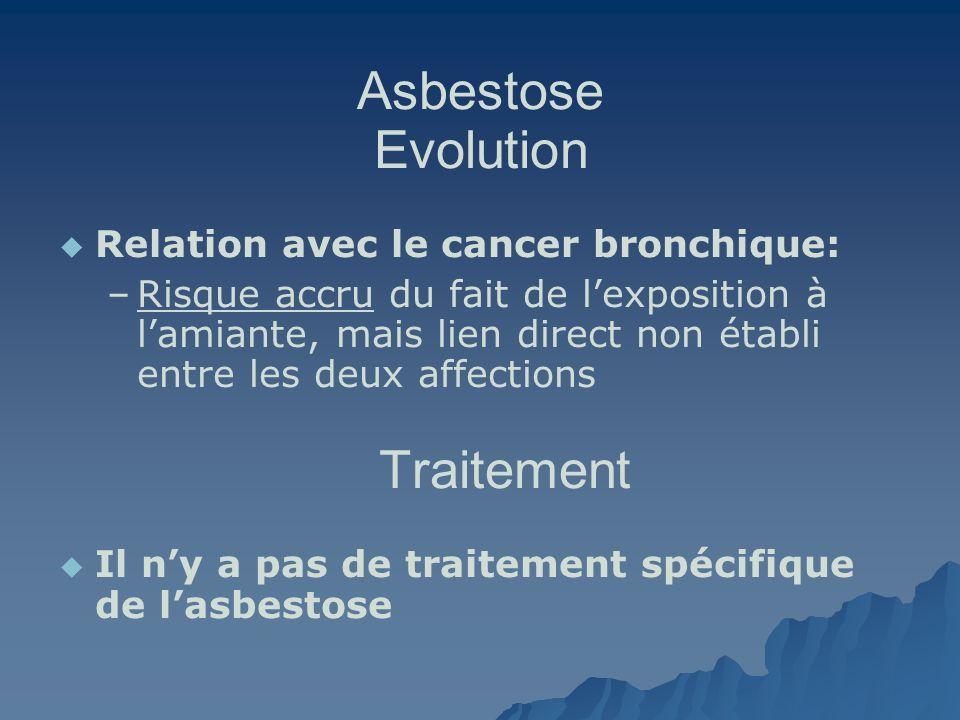 Asbestose Evolution Relation avec le cancer bronchique: – –Risque accru du fait de lexposition à lamiante, mais lien direct non établi entre les deux