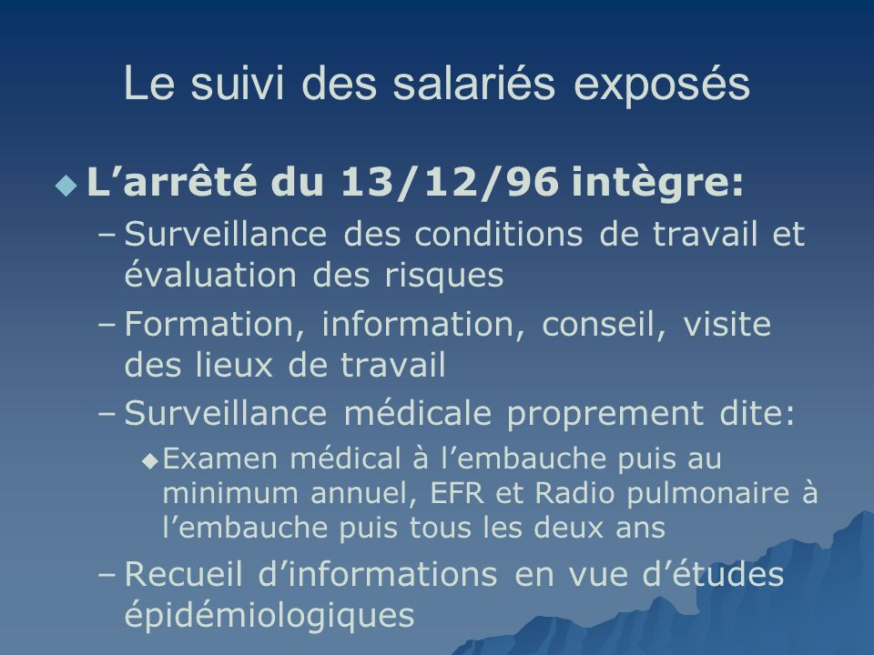 Le suivi des salariés exposés Larrêté du 13/12/96 intègre: – –Surveillance des conditions de travail et évaluation des risques – –Formation, informati