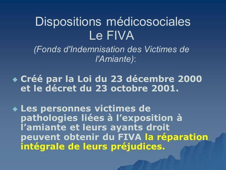 Dispositions médicosociales Le FIVA (Fonds d'Indemnisation des Victimes de l'Amiante): Créé par la Loi du 23 décembre 2000 et le décret du 23 octobre