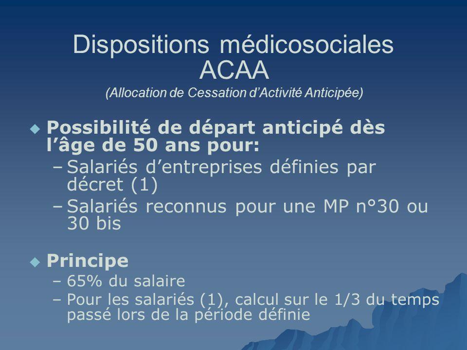 Dispositions médicosociales ACAA (Allocation de Cessation dActivité Anticipée) Possibilité de départ anticipé dès lâge de 50 ans pour: – –Salariés den