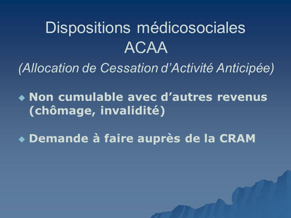 Dispositions médicosociales ACAA (Allocation de Cessation dActivité Anticipée) Non cumulable avec dautres revenus (chômage, invalidité) Demande à fair