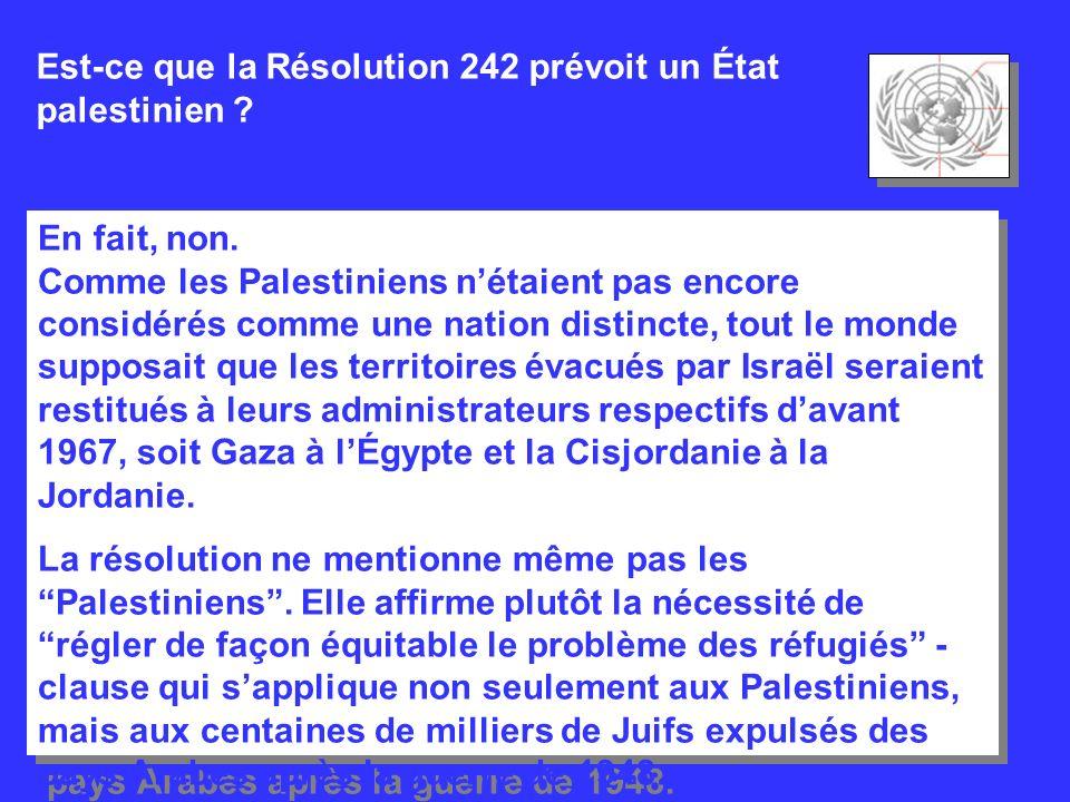 Est-ce que la Résolution 242 prévoit un État palestinien ? En fait, non. Comme les Palestiniens nétaient pas encore considérés comme une nation distin