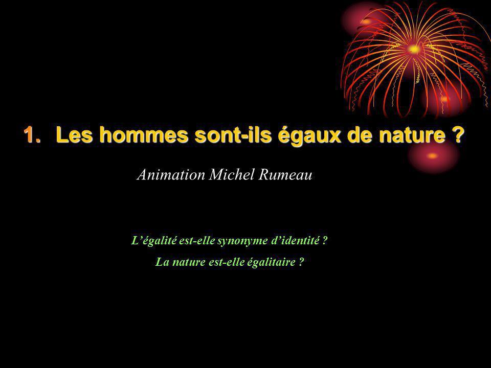 1.Les hommes sont-ils égaux de nature ? Animation Michel Rumeau Légalité est-elle synonyme didentité ? La nature est-elle égalitaire ?