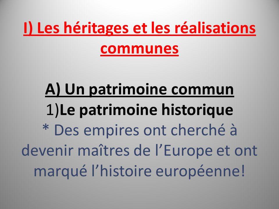 I) Les héritages et les réalisations communes A) Un patrimoine commun 1)Le patrimoine historique * Des empires ont cherché à devenir maîtres de lEurope et ont marqué lhistoire européenne!