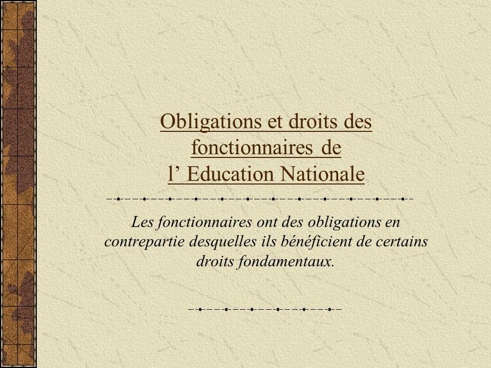 Obligations et droits des fonctionnaires de l Education Nationale Les fonctionnaires ont des obligations en contrepartie desquelles ils bénéficient de certains droits fondamentaux.