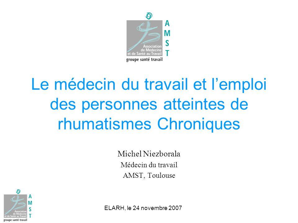 ELARH, le 24 novembre 2007 Le médecin du travail et lemploi des personnes atteintes de rhumatismes Chroniques Michel Niezborala Médecin du travail AMS