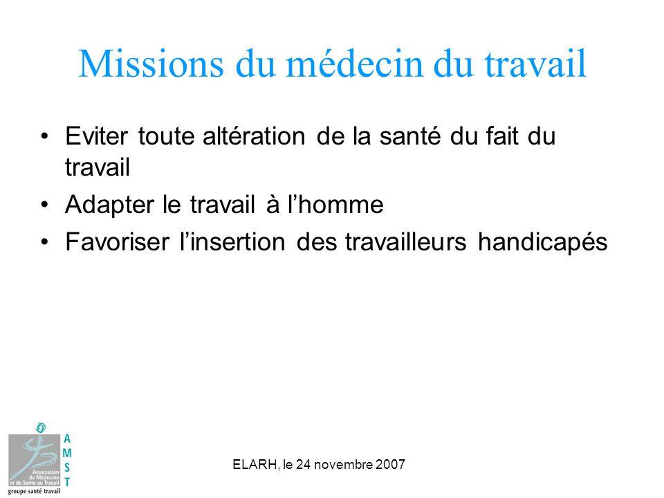 ELARH, le 24 novembre 2007 Missions du médecin du travail Eviter toute altération de la santé du fait du travail Adapter le travail à lhomme Favoriser linsertion des travailleurs handicapés