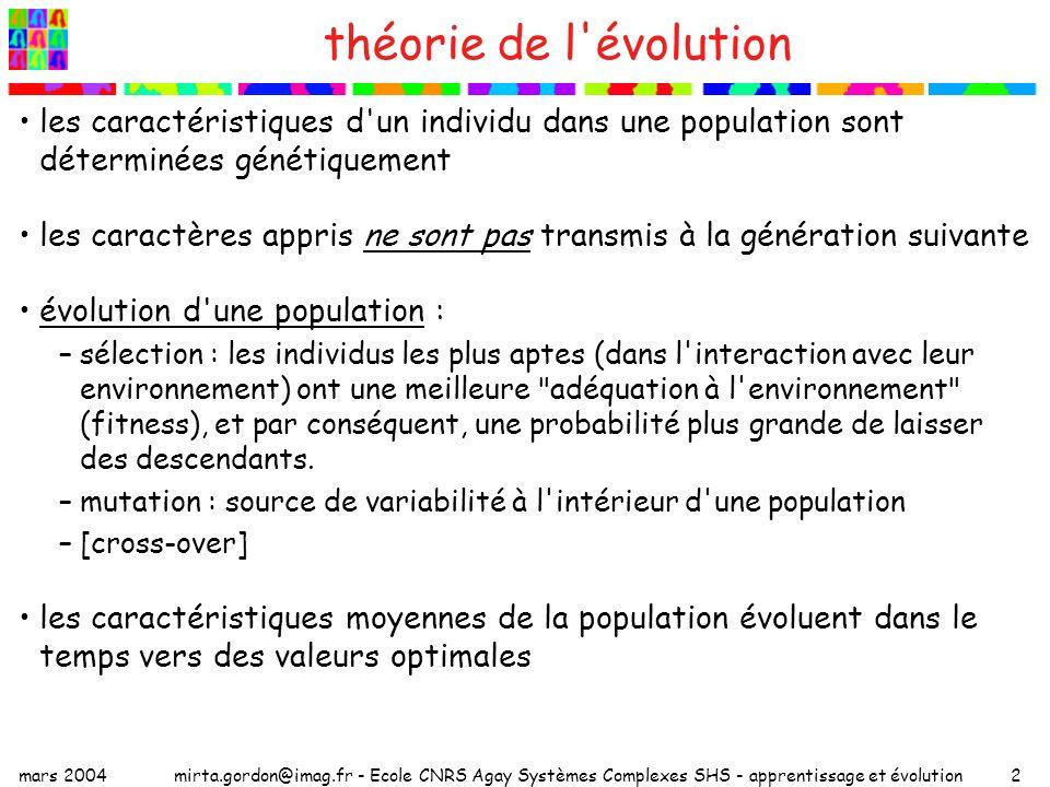 mars 2004mirta.gordon@imag.fr - Ecole CNRS Agay Systèmes Complexes SHS - apprentissage et évolution3 questions soulevées par Baldwin (1896) A new factor in evolution , The American Naturalist 30 (1896) 441-451 la sélection naturelle est un processus négatif –l évolution est seul fruit du hasard –les mutations qui ne confèrent pas de fitness disparaissent cependant –les paléontologues observent que certaines modifications se produisent progressivement au cours des générations -> il y aurait un sens (une orientation) dans l évolution –il y a des discontinuités évolutives dans les gisements fossiles: comme si des étapes d évolution intermédiaires manquaient Baldwin –les deux observations s expliquent par l interaction entre l apprentissage et l évolution par une sélection organique