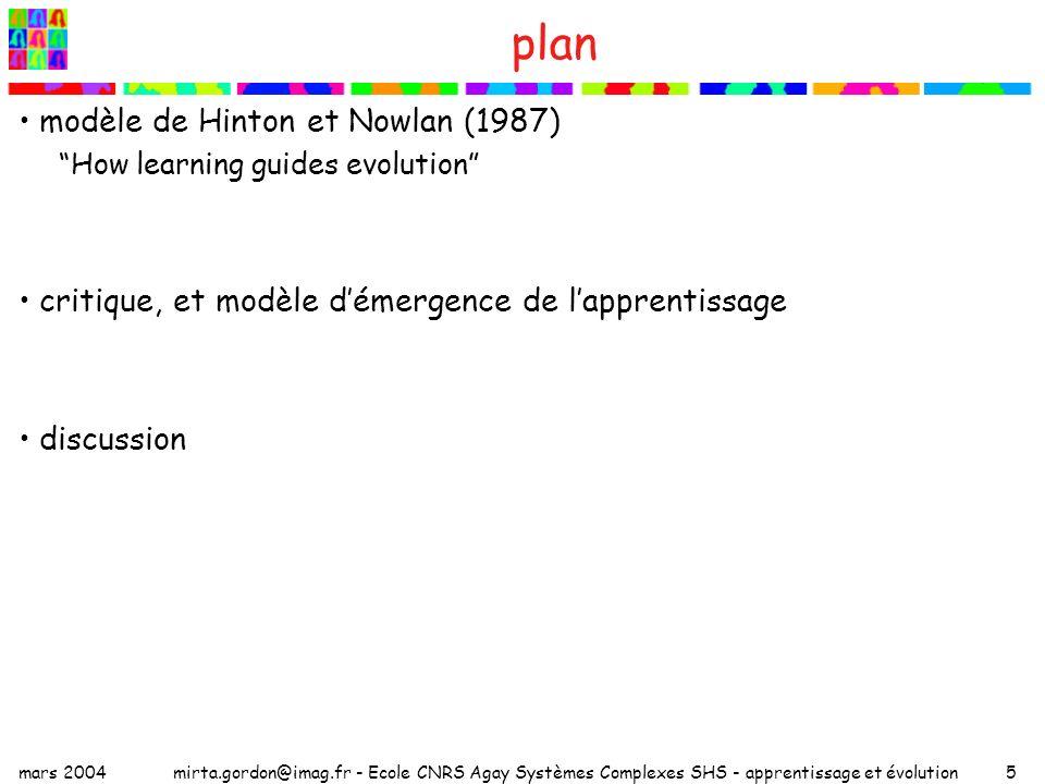 mars 2004mirta.gordon@imag.fr - Ecole CNRS Agay Systèmes Complexes SHS - apprentissage et évolution6 modèle de Hinton et Nowlan (H&N) population de N individus haploïdes, chacun possédant un réseau de neurones avec L connexions potentielles chaque individu : –génotype = vecteur de L gènes qui codent les connexions chaque gène possède 3 allèles : 1 connexion avec poids w i =+1 -1 connexion avec poids w i =-1 .