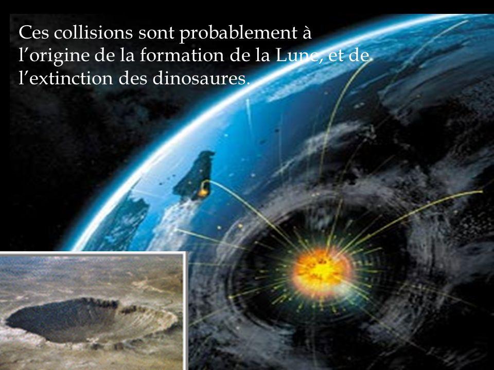 Ces collisions sont probablement à lorigine de la formation de la Lune, et de lextinction des dinosaures.