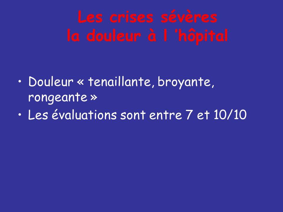 Les crises sévères la douleur à l hôpital Douleur « tenaillante, broyante, rongeante » Les évaluations sont entre 7 et 10/10