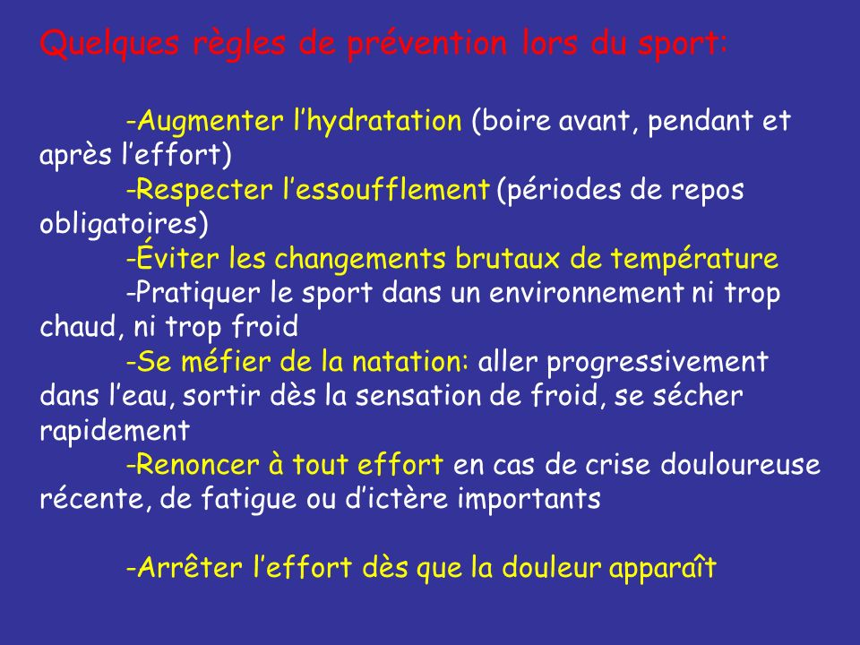 Quelques règles de prévention lors du sport: -Augmenter lhydratation (boire avant, pendant et après leffort) -Respecter lessoufflement (périodes de re