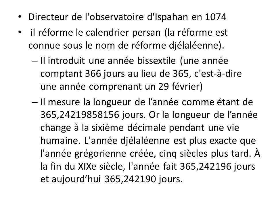 Directeur de l'observatoire d'Ispahan en 1074 il réforme le calendrier persan (la réforme est connue sous le nom de réforme djélaléenne). – Il introdu