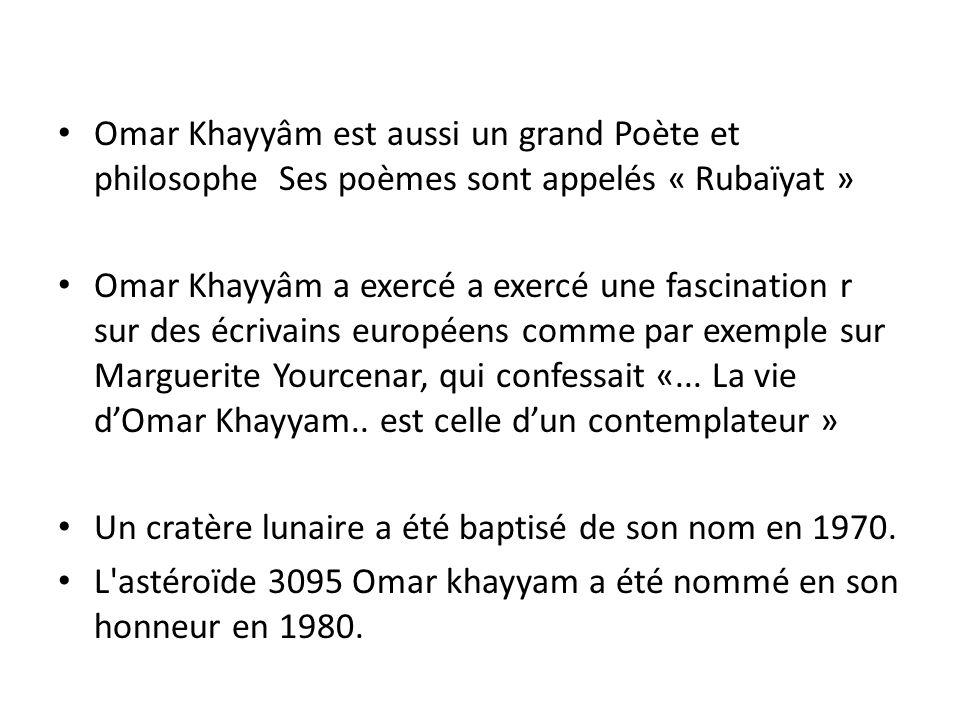 Omar Khayyâm est aussi un grand Poète et philosophe Ses poèmes sont appelés « Rubaïyat » Omar Khayyâm a exercé a exercé une fascination r sur des écri