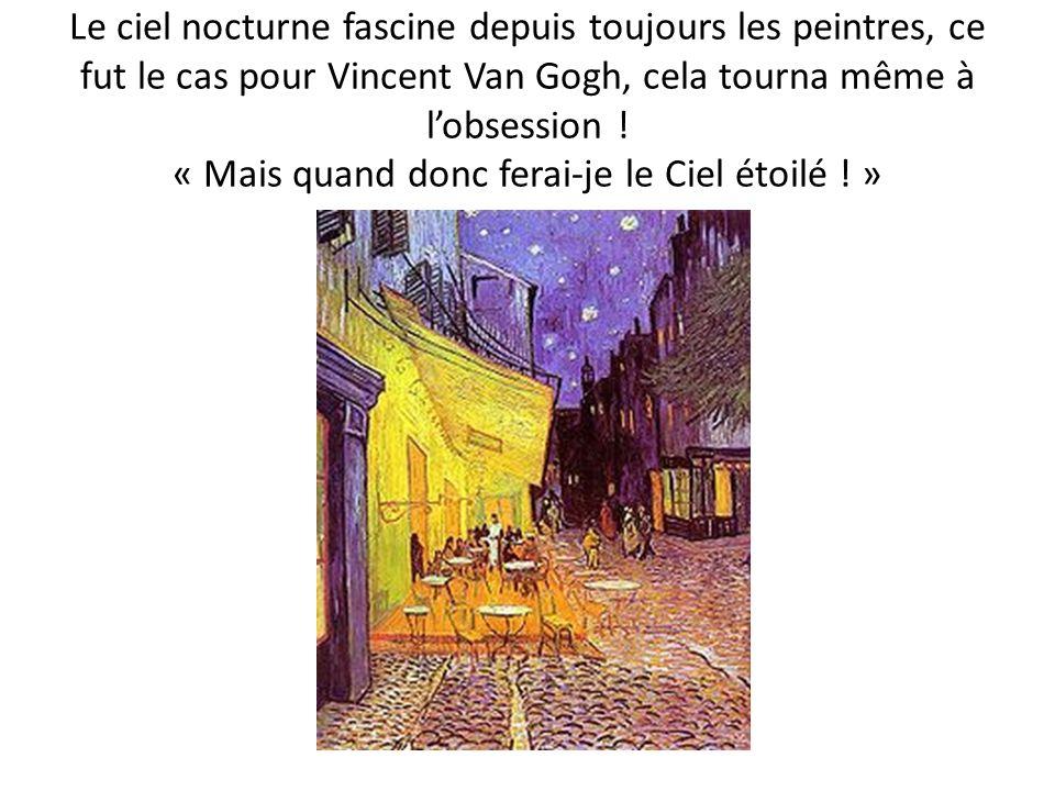 Le ciel nocturne fascine depuis toujours les peintres, ce fut le cas pour Vincent Van Gogh, cela tourna même à lobsession ! « Mais quand donc ferai-je