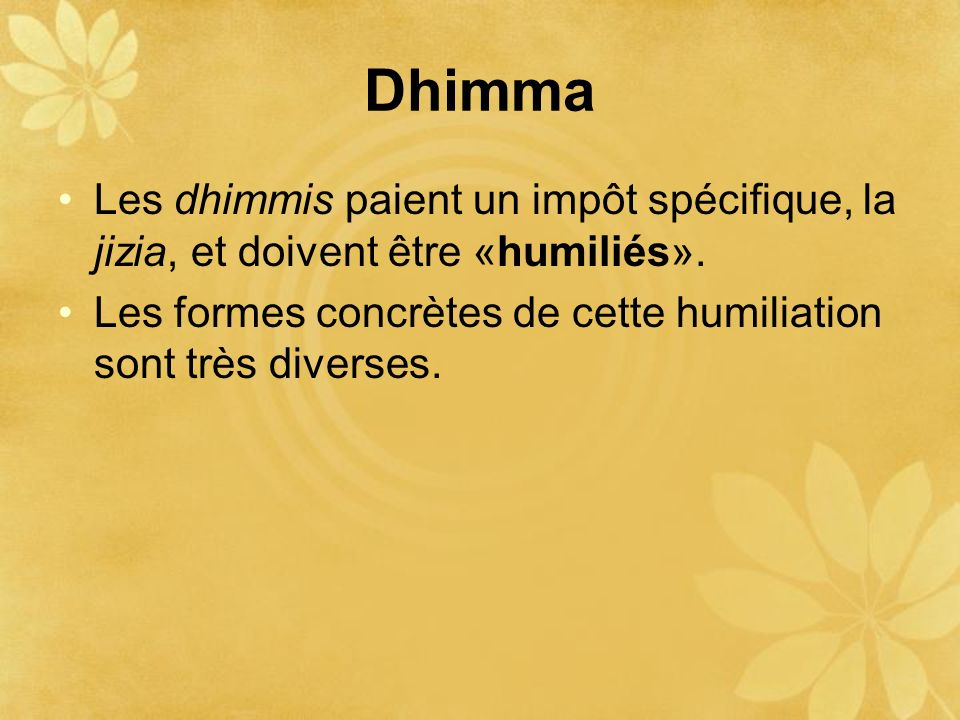 Dhimma Les dhimmis paient un impôt spécifique, la jizia, et doivent être «humiliés». Les formes concrètes de cette humiliation sont très diverses.