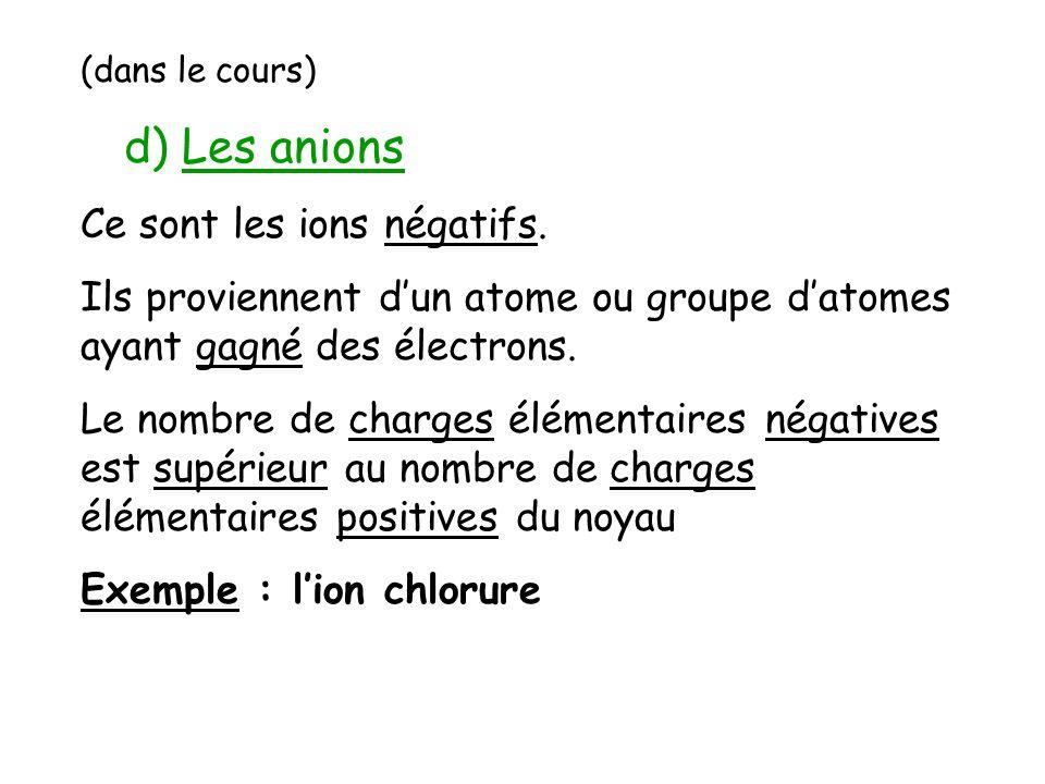 (dans le cours) d) Les anions Ce sont les ions négatifs. Ils proviennent dun atome ou groupe datomes ayant gagné des électrons. Le nombre de charges é
