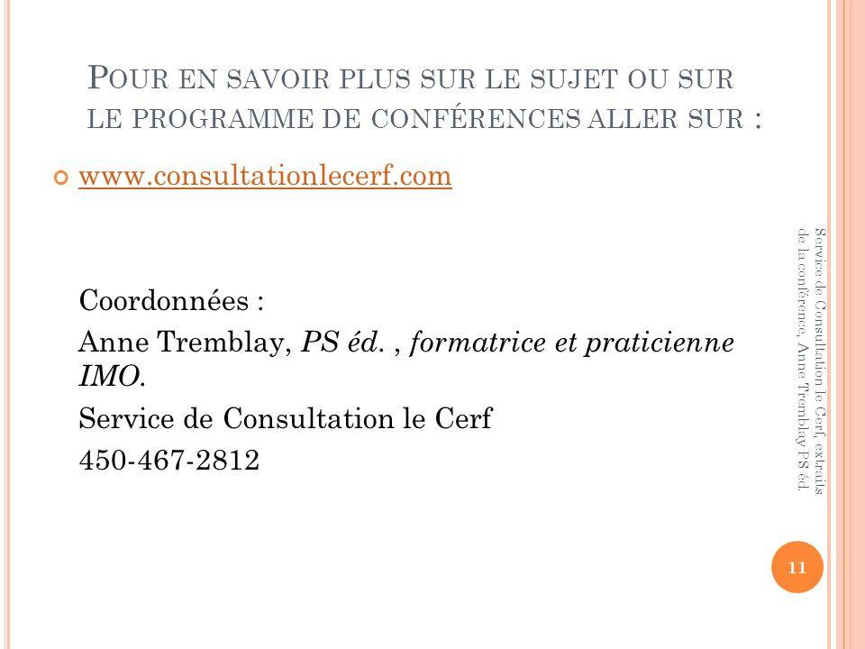 P OUR EN SAVOIR PLUS SUR LE SUJET OU SUR LE PROGRAMME DE CONFÉRENCES ALLER SUR : www.consultationlecerf.com Coordonnées : Anne Tremblay, PS éd., formatrice et praticienne IMO.