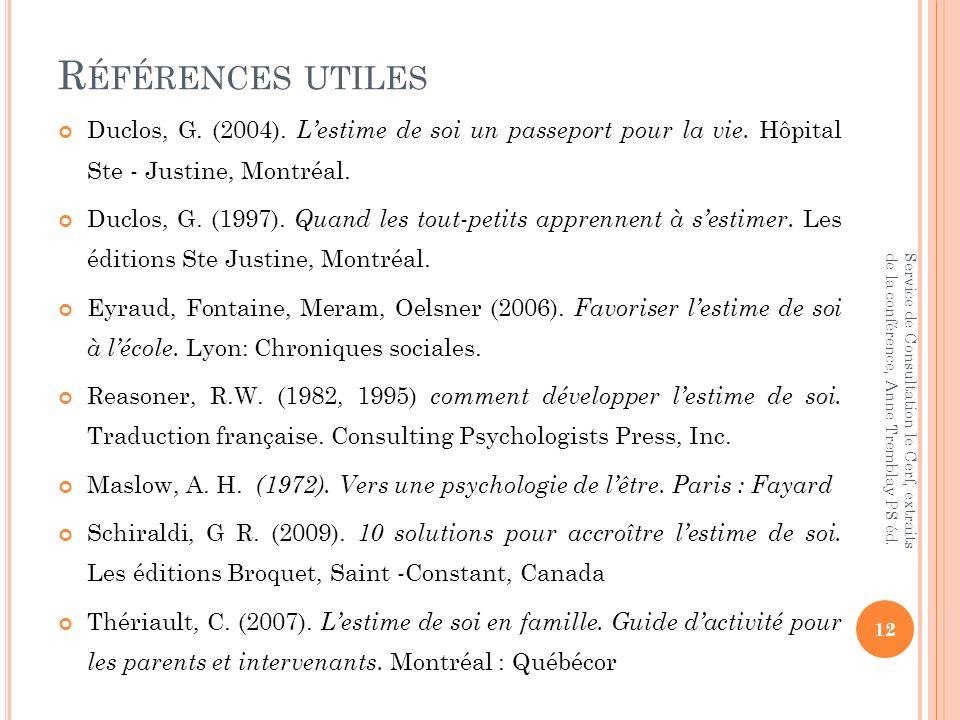 R ÉFÉRENCES UTILES Duclos, G. (2004). Lestime de soi un passeport pour la vie. Hôpital Ste - Justine, Montréal. Duclos, G. (1997). Quand les tout-peti