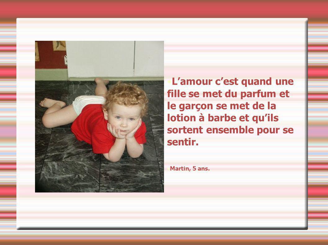 Lamour cest quand une fille se met du parfum et le garçon se met de la lotion à barbe et quils sortent ensemble pour se sentir.