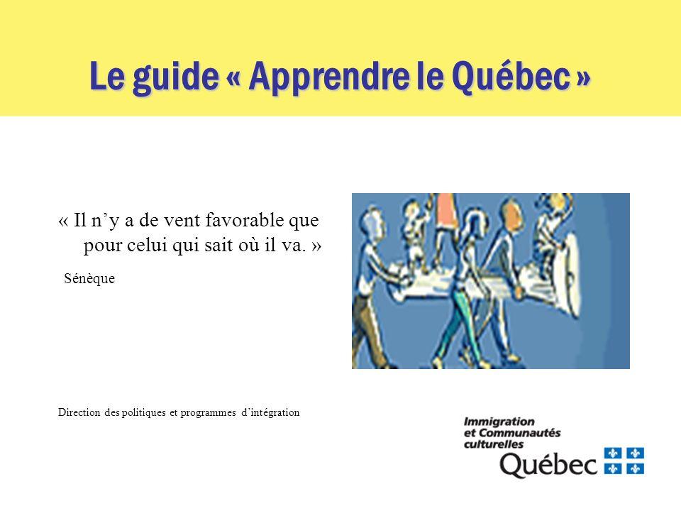 Le guide « Apprendre le Québec » « Il ny a de vent favorable que pour celui qui sait où il va. » Sénèque Direction des politiques et programmes dintég