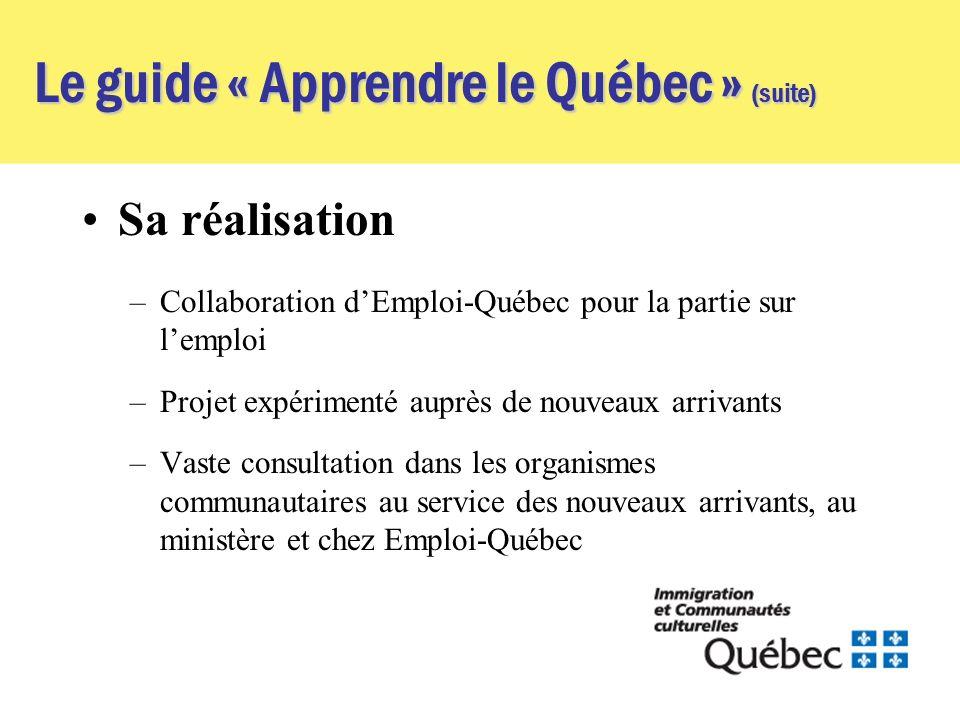 Le guide « Apprendre le Québec » (suite) Sa réalisation –Collaboration dEmploi-Québec pour la partie sur lemploi –Projet expérimenté auprès de nouveaux arrivants –Vaste consultation dans les organismes communautaires au service des nouveaux arrivants, au ministère et chez Emploi-Québec