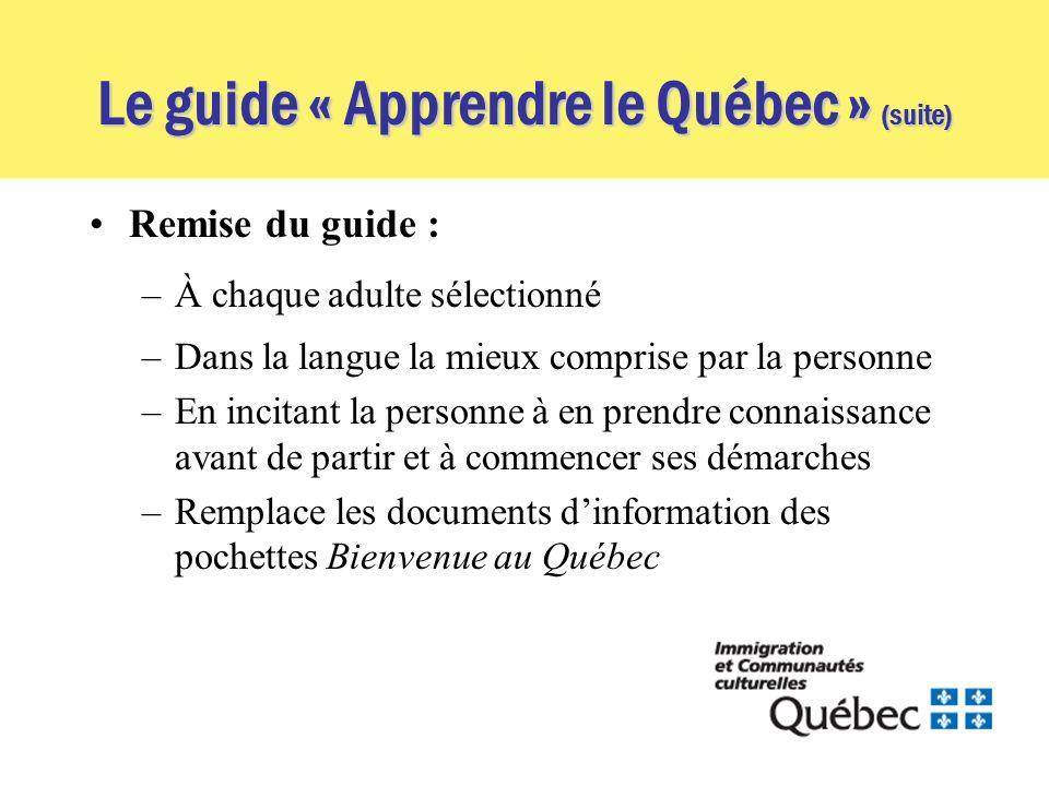 Le guide « Apprendre le Québec » (suite) Remise du guide : –À chaque adulte sélectionné –Dans la langue la mieux comprise par la personne –En incitant la personne à en prendre connaissance avant de partir et à commencer ses démarches –Remplace les documents dinformation des pochettes Bienvenue au Québec