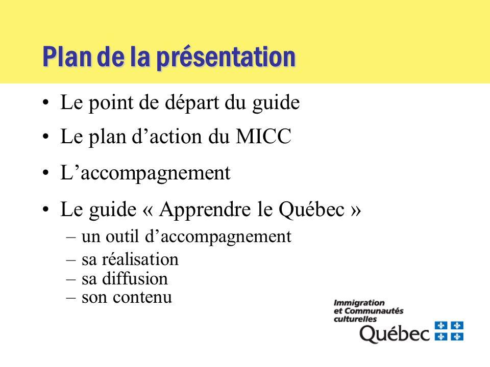 Plan de la présentation Le point de départ du guide Le plan daction du MICC Laccompagnement Le guide « Apprendre le Québec » –un outil daccompagnement –sa réalisation –sa diffusion –son contenu