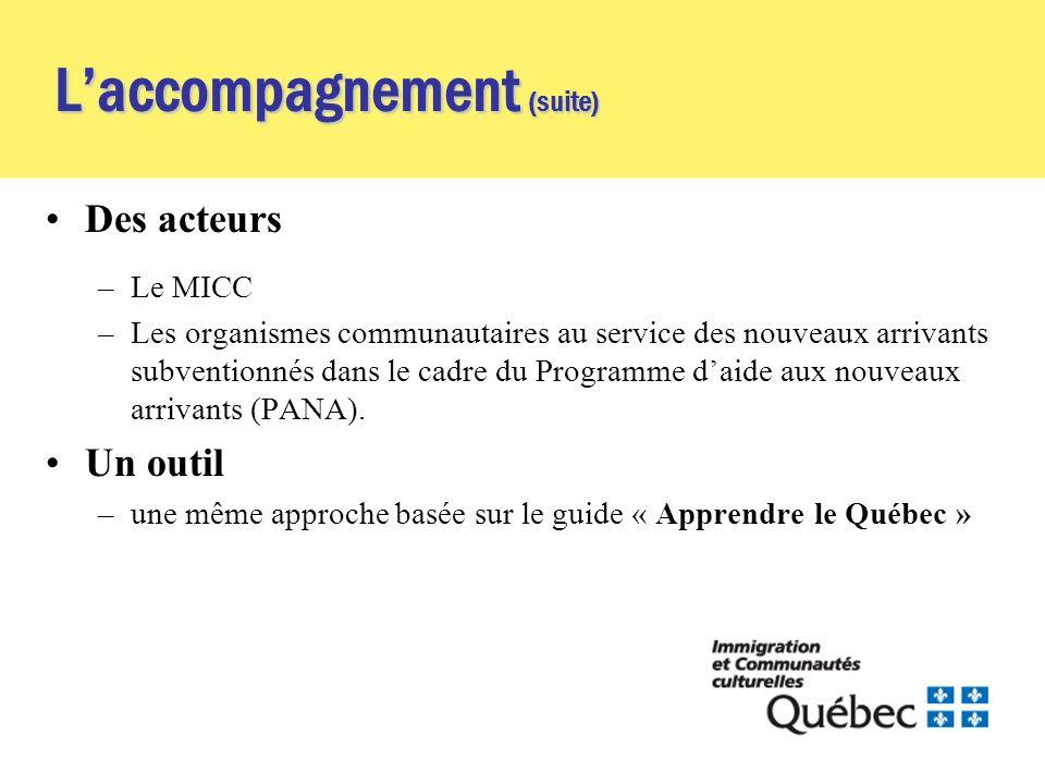 Laccompagnement (suite) Des acteurs –Le MICC –Les organismes communautaires au service des nouveaux arrivants subventionnés dans le cadre du Programme daide aux nouveaux arrivants (PANA).