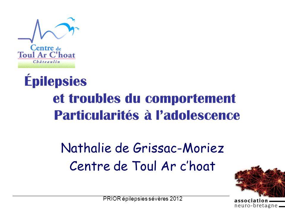 PRIOR épilepsies sévères 20121 Épilepsies et troubles du comportement Particularités à ladolescence Nathalie de Grissac-Moriez Centre de Toul Ar choat