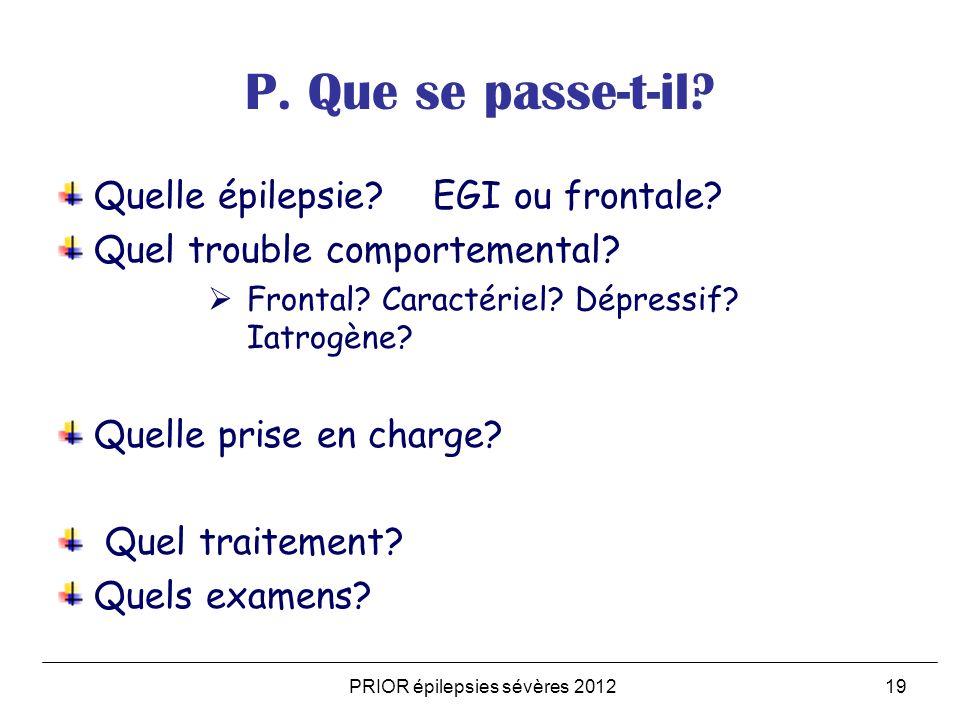 PRIOR épilepsies sévères 201219 P. Que se passe-t-il? Quelle épilepsie? EGI ou frontale? Quel trouble comportemental? Frontal? Caractériel? Dépressif?
