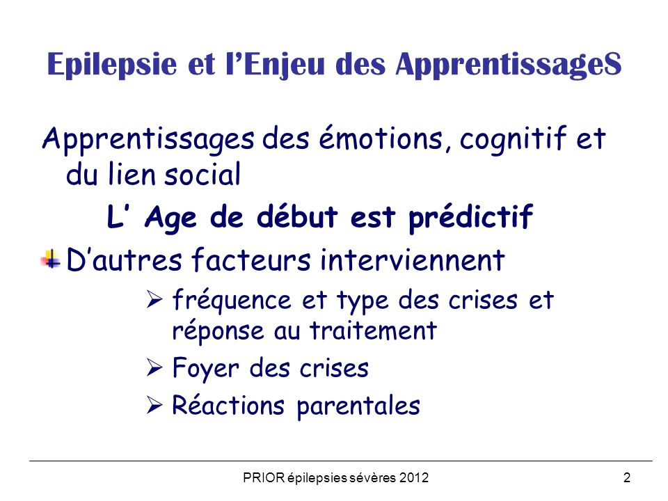 Epilepsie et Adolescence: Situations cliniques infiniment variées : Adolescence: remaniements hormonaux et neurologiques Des comportements nouveaux : prise de risques, accroissement des relations sociales Epilepsie: modifications des interactions parentales et sociales Lenfant épileptique devenant ado puis adulte Ladolescent devenant épileptique PRIOR épilepsies sévères 20123