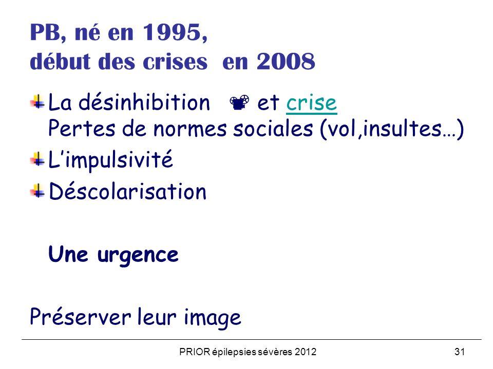 PRIOR épilepsies sévères 201231 PB, né en 1995, début des crises en 2008 La désinhibition et crise Pertes de normes sociales (vol,insultes…)crise Limp