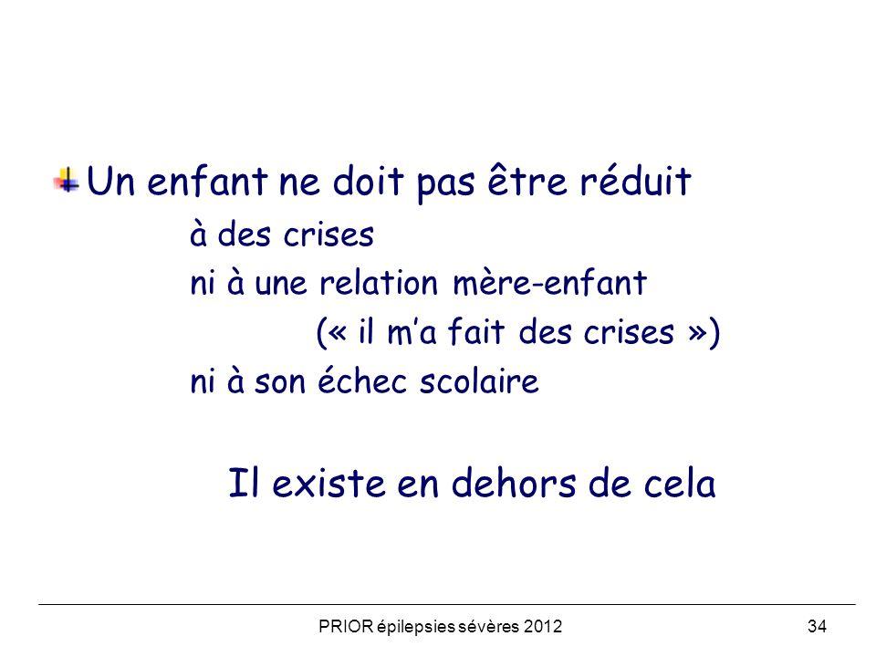 PRIOR épilepsies sévères 201234 Un enfant ne doit pas être réduit à des crises ni à une relation mère-enfant (« il ma fait des crises ») ni à son éche