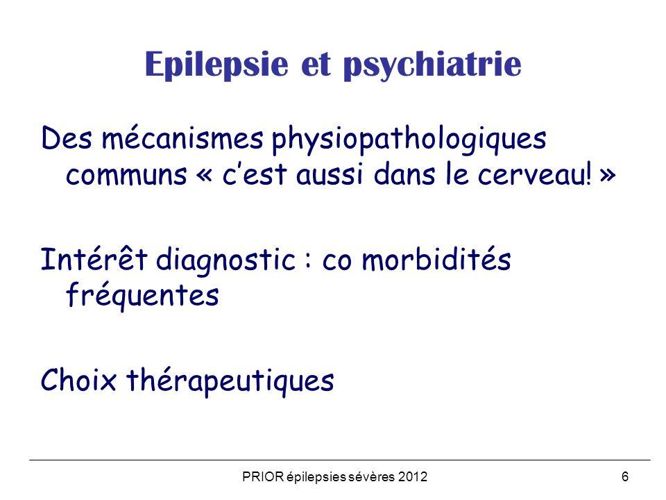 PRIOR épilepsies sévères 20126 Epilepsie et psychiatrie Des mécanismes physiopathologiques communs « cest aussi dans le cerveau! » Intérêt diagnostic