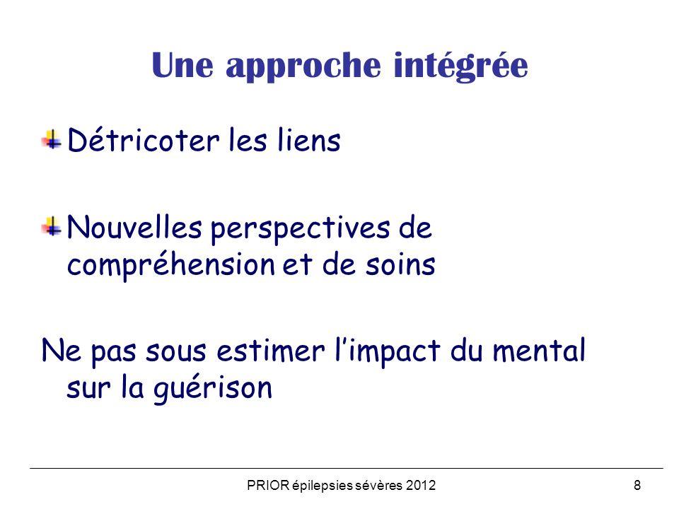 PRIOR épilepsies sévères 20128 Une approche intégrée Détricoter les liens Nouvelles perspectives de compréhension et de soins Ne pas sous estimer limpact du mental sur la guérison