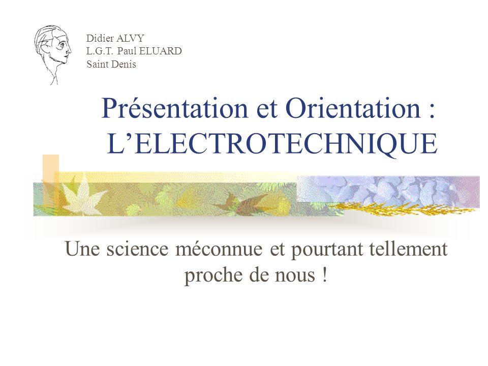 Présentation et Orientation : LELECTROTECHNIQUE Une science méconnue et pourtant tellement proche de nous ! Didier ALVY L.G.T. Paul ELUARD Saint Denis