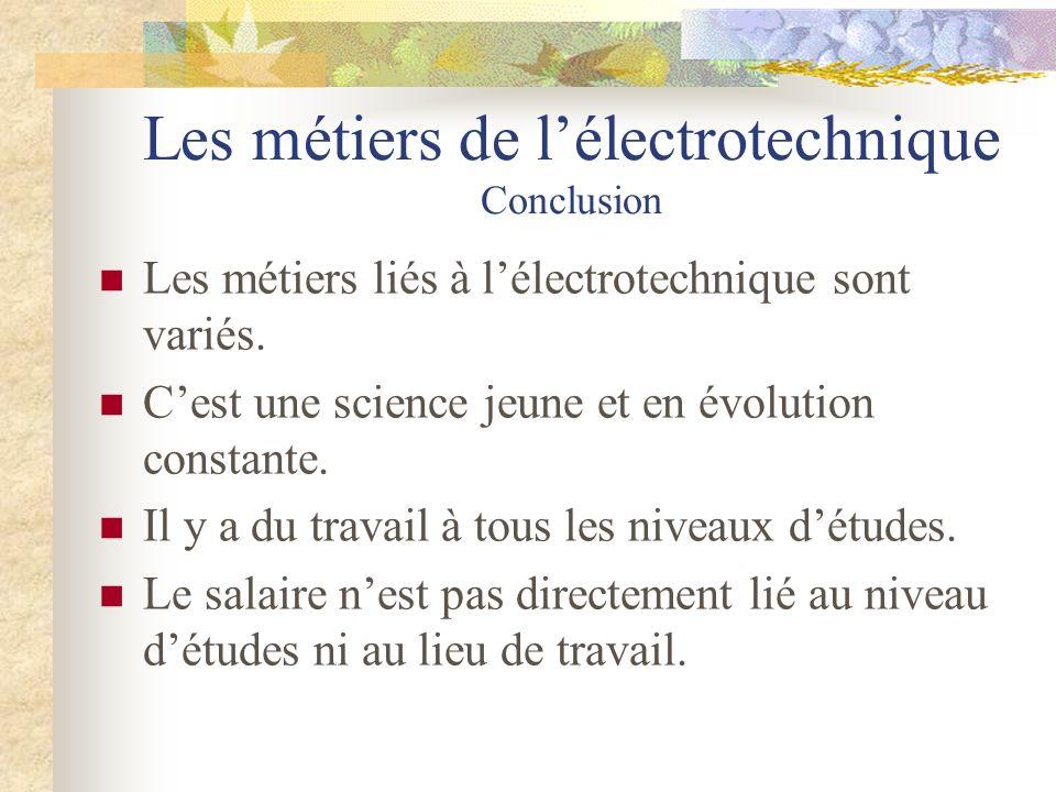 Les métiers de lélectrotechnique Conclusion Les métiers liés à lélectrotechnique sont variés. Cest une science jeune et en évolution constante. Il y a